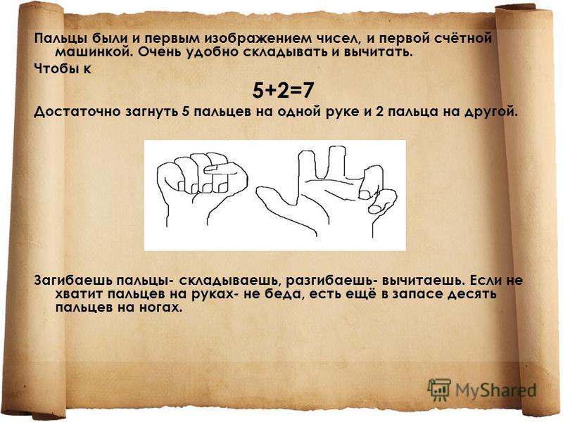 Пальцы были и первым изображением чисел, и первой счётной машинкой. Очень удобно складывать и вычитать. Чтобы к 5+2=7 Достаточно загнуть 5 пальцев на одной руке и 2 пальца на другой. Загибаешь пальцы- складываешь, разгибаешь- вычитаешь. Если не хвати