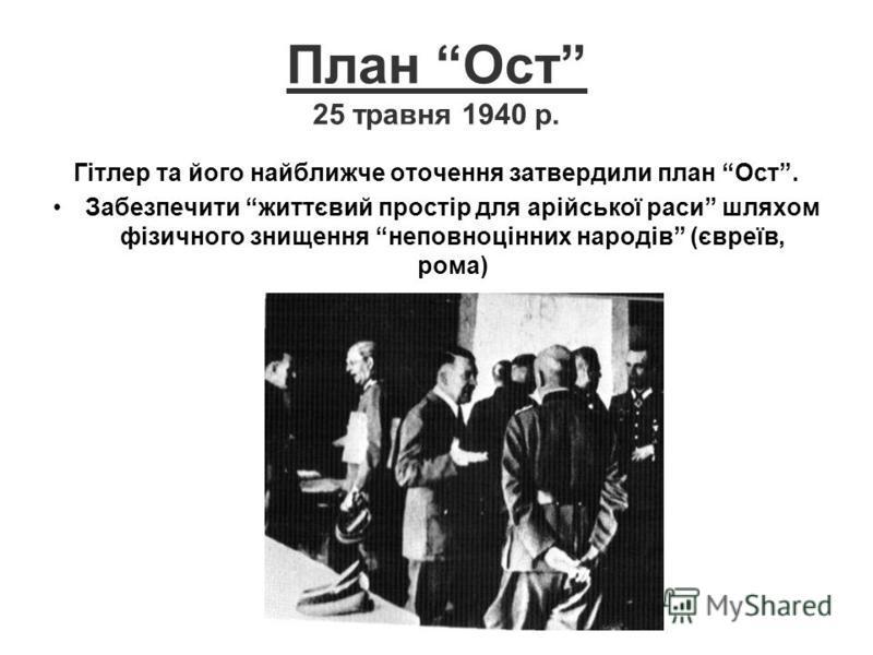 План Ост 25 травня 1940 р. Гітлер та його найближче оточення затвердили план Ост. Забезпечити життєвий простір для арійської раси шляхом фізичного знищення неповноцінних народів (євреїв, рома)