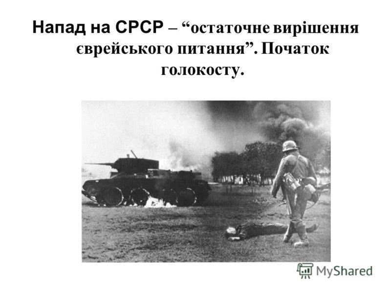 Напад на СРСР – остаточне вирішення єврейського питання. Початок голокосту.