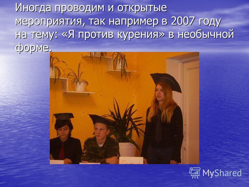 Иногда проводим и открытые мероприятия, так например в 2007 году на тему: «Я против курения» в необычной форме.