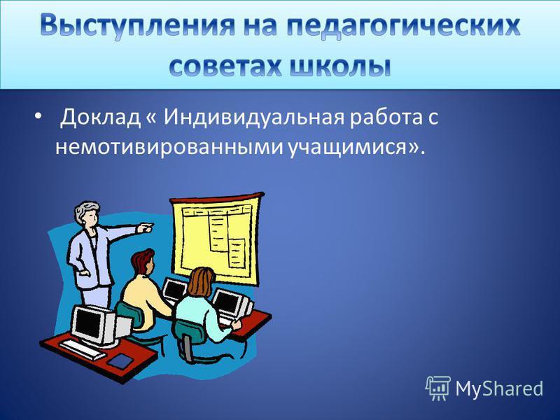 Доклад « Индивидуальная работа с немотивированными учащимися».