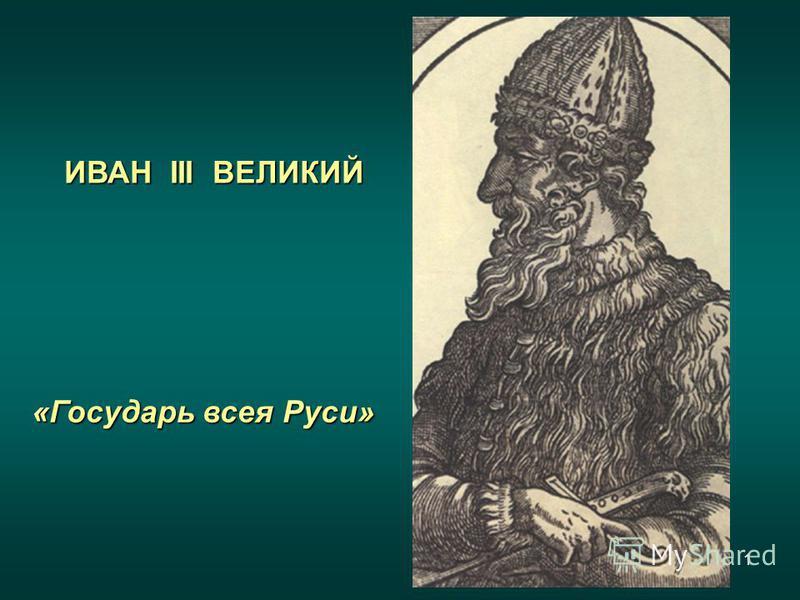 1 ИВАН III ВЕЛИКИЙ «Государь всея Руси»