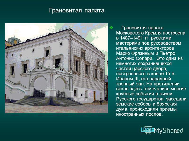 16 Грановитая палата Московского Кремля построена в 1487–1491 гг. русскими мастерами под руководством итальянских архитекторов Марко Фрязиным и Пьетро Антонио Солари. Это одна из немногих сохранившихся частей царского двора, построенного в конце 15 в