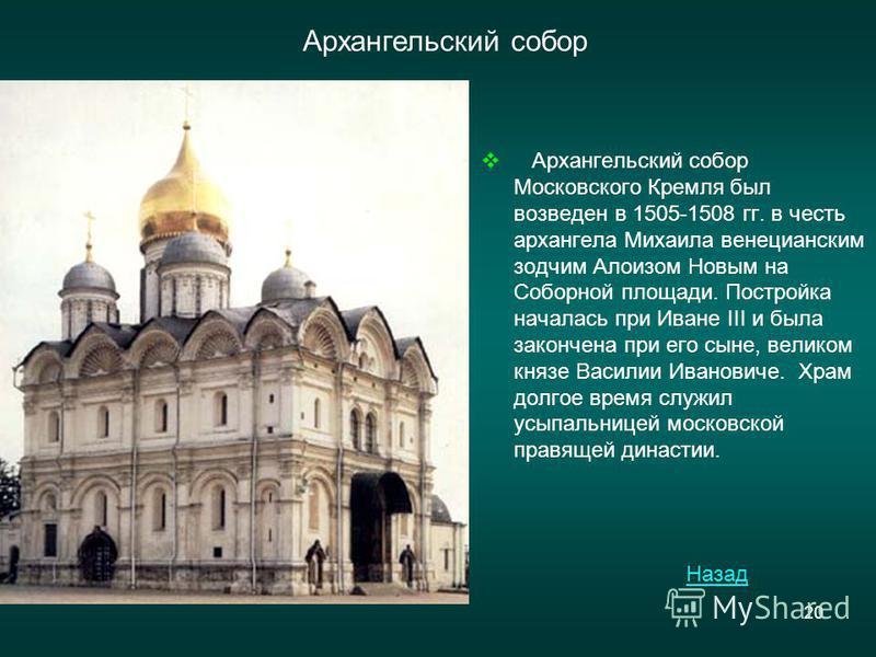 20 Архангельский собор Назад Архангельский собор Московского Кремля был возведен в 1505-1508 гг. в честь архангела Михаила венецианским зодчим Алоизом Новым на Соборной площади. Постройка началась при Иване III и была закончена при его сыне, великом