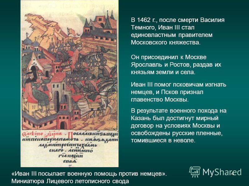 4 Иван III помог псковичам изгнать немцев, и Псков признал главенство Москвы. В результате военного похода на Казань был достигнут мирный договор на условиях Москвы и освобождены русские пленные, томившиеся в неволе. В 1462 г., после смерти Василия Т