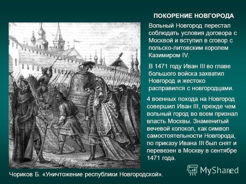 5 ПОКОРЕНИЕ НОВГОРОДА Вольный Новгород перестал соблюдать условия договора с Москвой и вступил в сговор с польско-литовским королем Казимиром IV. В 1471 году Иван III во главе большого войска захватил Новгород и жестоко расправился с новгородцами. 4