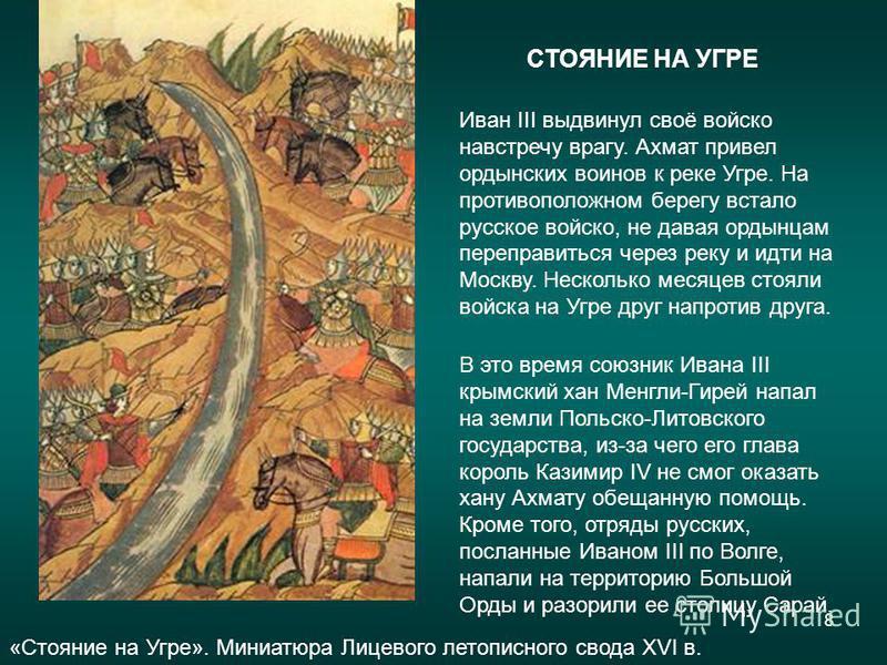 8 Иван III выдвинул своё войско навстречу врагу. Ахмат привел ордынских воинов к реке Угре. На противоположном берегу встало русское войско, не давая ордынцам переправиться через реку и идти на Москву. Несколько месяцев стояли войска на Угре друг нап