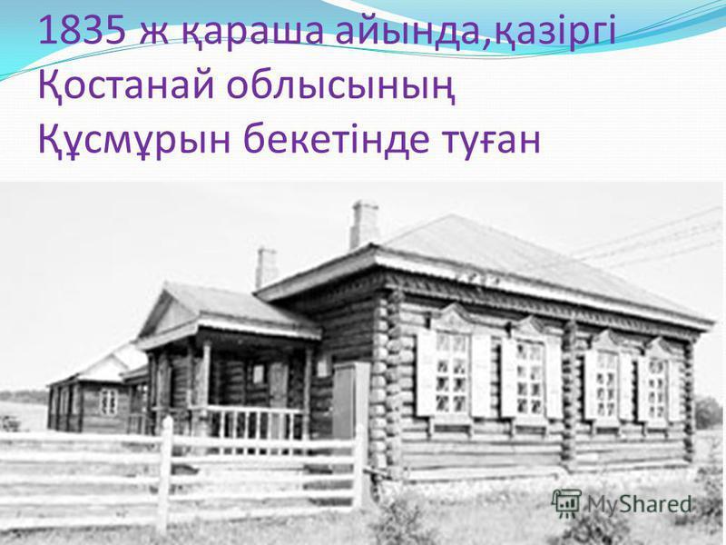 1835 ж қараша айында,қазіргі Қостанай облысының Құсмұрын бекетінде туған