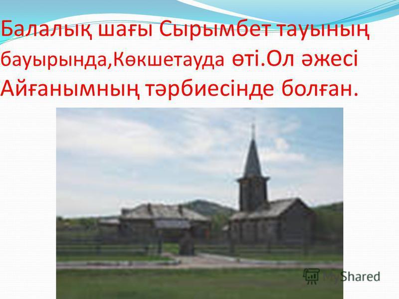 Балалық шағы Сырымбет тауының бауырында,Көкшетауда өті.Ол әжесі Айғанымның тәрбиесінде болған.
