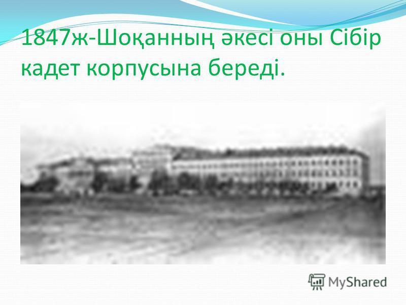 1847ж-Шоқанның әкесі оны Сібір кадет корпусына береді.