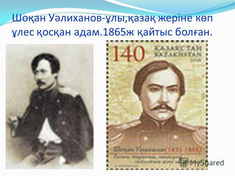 Шоқан Уәлиханов-ұлы,қазақ жеріне көп ұлес қосқан адам.1865ж қайтыс болған.