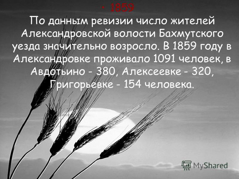 1859 По данным ревизии число жителей Александровской волости Бахмутского уезда значительно возросло. В 1859 году в Александровке проживало 1091 человек, в Авдотьино - 380, Алексеевке - 320, Григорьевке - 154 человека.