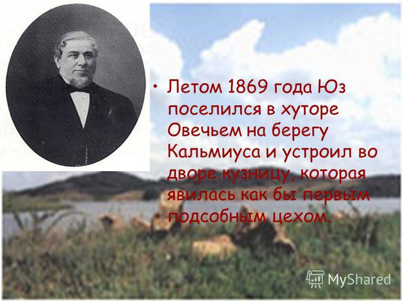 Летом 1869 года Юз поселился в хуторе Овечьем на берегу Кальмиуса и устроил во дворе кузницу, которая явилась как бы первым подсобным цехом.