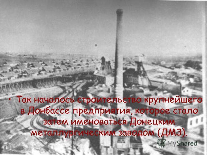Так началось строительство крупнейшего в Донбассе предприятия, которое стало затем именоваться Донецким металлургическим заводом (ДМЗ).