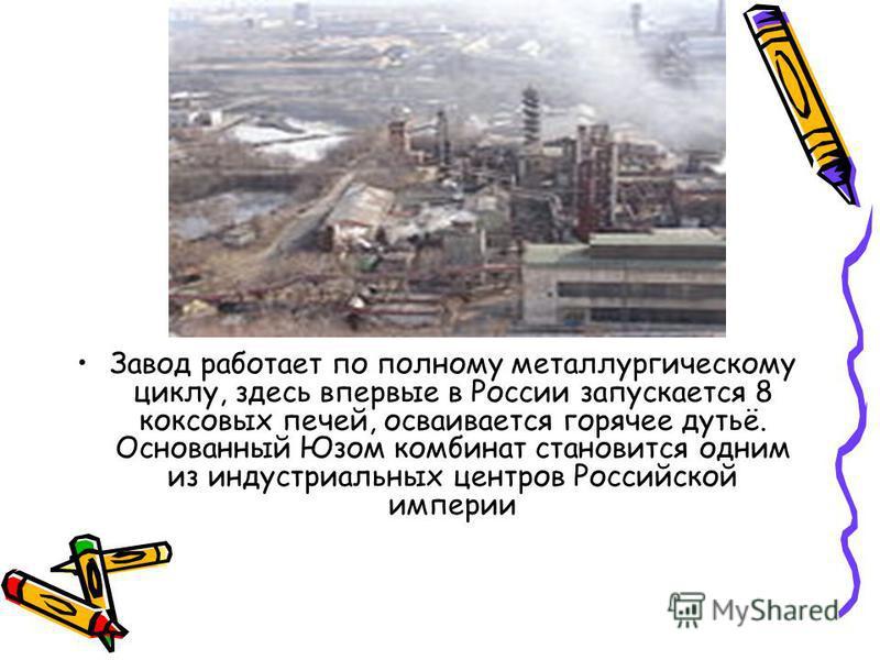 Завод работает по полному металлургическому циклу, здесь впервые в России запускается 8 коксовых печей, осваивается горячее дутьё. Основанный Юзом комбинат становится одним из индустриальных центров Российской империи