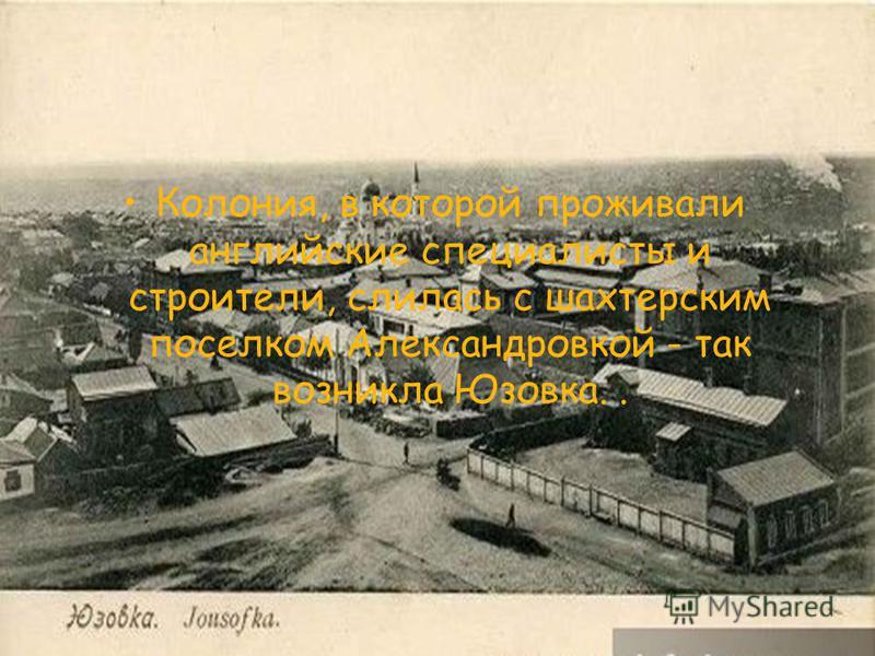 Колония, в которой проживали английские специалисты и строители, слилась с шахтерским поселком Александровкой - так возникла Юзовка..
