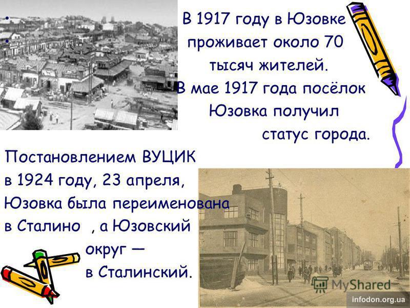 В 1917 году в Юзовке проживает около 70 тысяч жителей. В мае 1917 года посёлок Юзовка получил статус города. Постановлением ВУЦИК в 1924 году, 23 апреля, Юзовка была переименована в Сталино, а Юзовский округ в Сталинский.