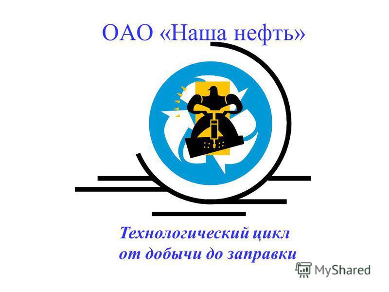 Технологический цикл от добычи до заправки ОАО «Наша нефть»