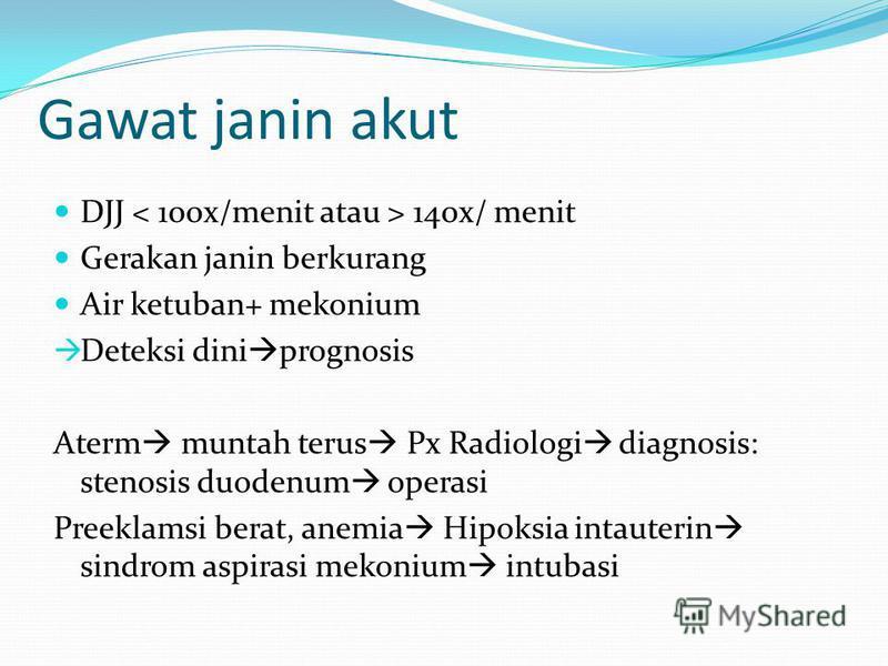Gawat janin akut DJJ 140x/ menit Gerakan janin berkurang Air ketuban+ mekonium Deteksi dini prognosis Aterm muntah terus Px Radiologi diagnosis: stenosis duodenum operasi Preeklamsi berat, anemia Hipoksia intauterin sindrom aspirasi mekonium intubasi