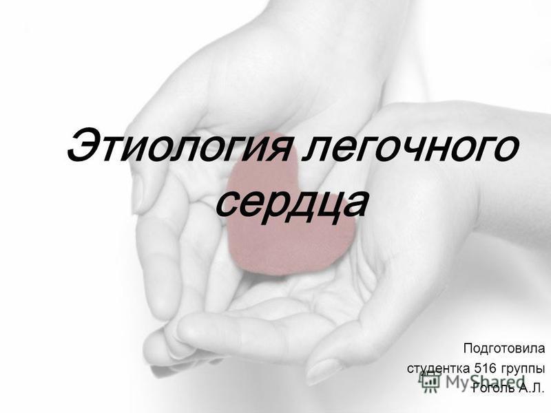 Этиология легочного сердца Подготовила студентка 516 группы Гоголь А.Л.