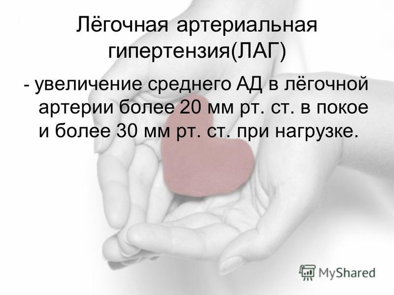 Лёгочная артериальная гипертензия(ЛАГ) - увеличение среднего АД в лёгочной артерии более 20 мм рт. ст. в покое и более 30 мм рт. ст. при нагрузке.