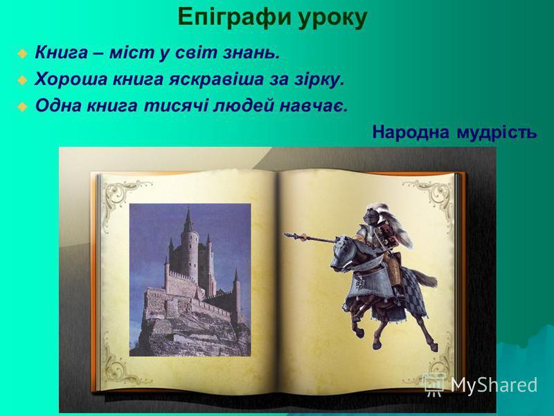 Епіграфи уроку Книга – міст у світ знань. Хороша книга яскравіша за зірку. Одна книга тисячі людей навчає. Народна мудрість