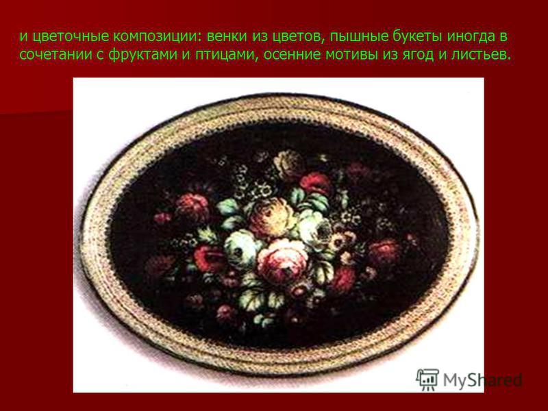 и цветочные композиции: венки из цветов, пышные букеты иногда в сочетании с фруктами и птицами, осенние мотивы из ягод и листьев.