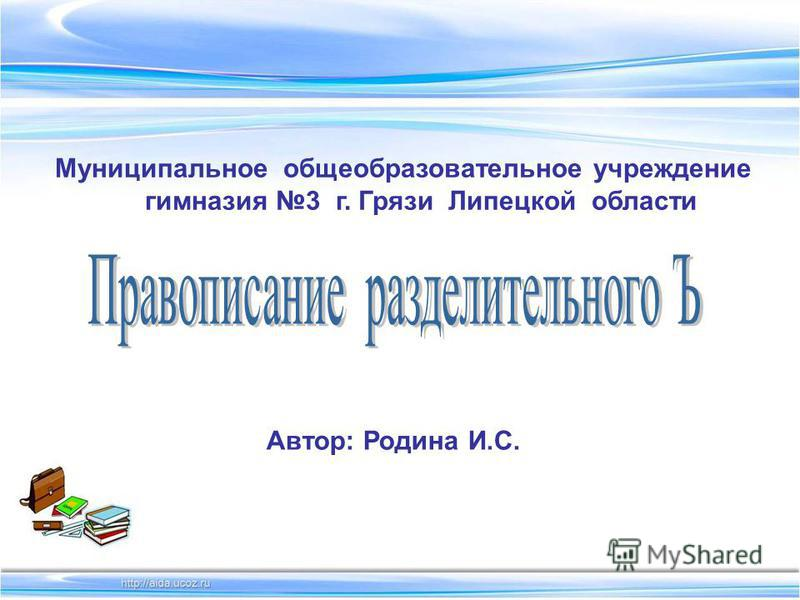 Муниципальное общеобразовательное учреждение гимназия 3 г. Грязи Липецкой области Автор: Родина И.С.
