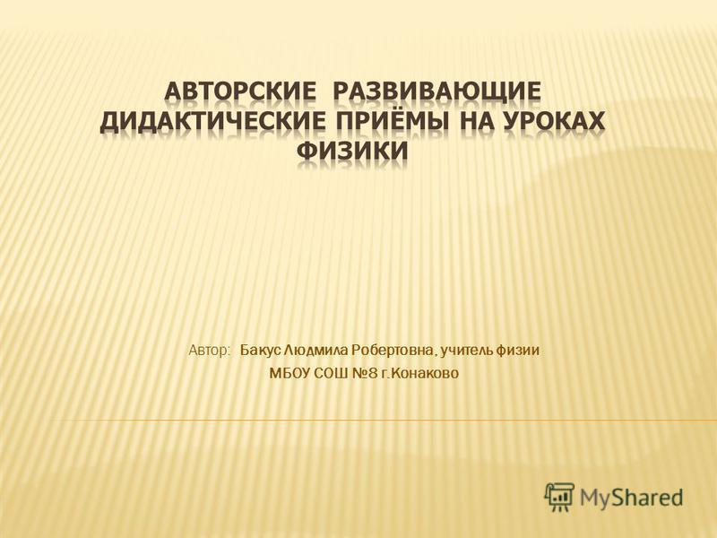 Автор: Бакус Людмила Робертовна, учитель физии МБОУ СОШ 8 г.Конаково