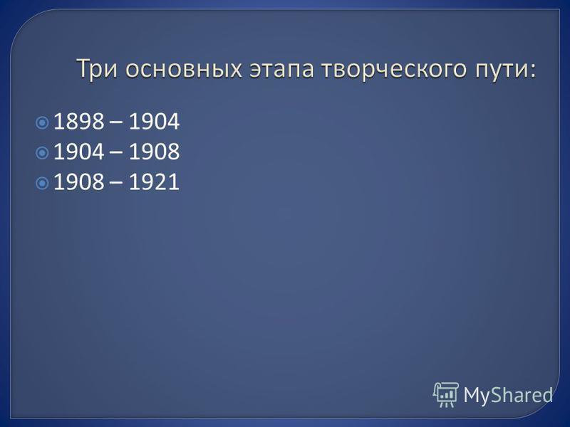 1898 – 1904 1904 – 1908 1908 – 1921