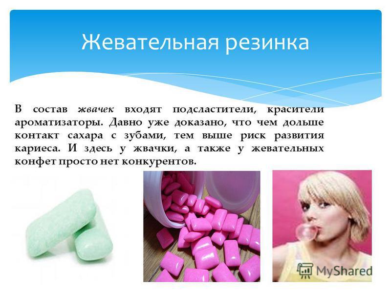 В состав жвачек входят подсластители, красители ароматизаторы. Давно уже доказано, что чем дольше контакт сахара с зубами, тем выше риск развития кариеса. И здесь у жвачки, а также у жевательных конфет просто нет конкурентов. Жевательная резинка