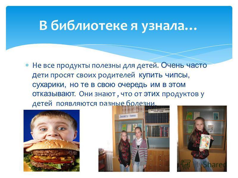 Не все продукты полезны для детей. Очень часто дети просят своих родителей купить чипсы, сухарики, но те в свою очередь им в этом отказывают. Они знают, что от этих продуктов у детей появляются разные болезни. В библиотеке я узнала…