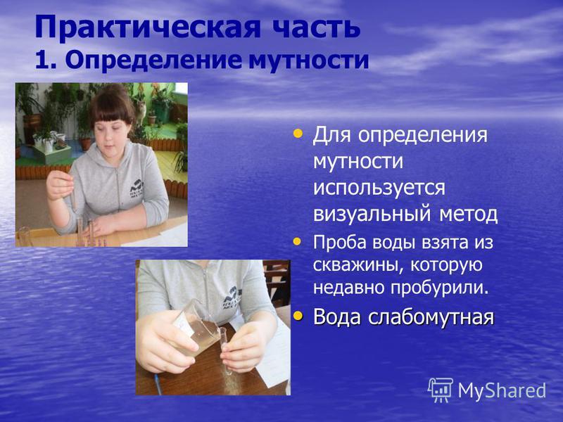 Практическая часть 1. Определение мутности Для определения мутности используется визуальный метод Проба воды взята из скважины, которую недавно пробурили. Вода слабо мутная Вода слабо мутная