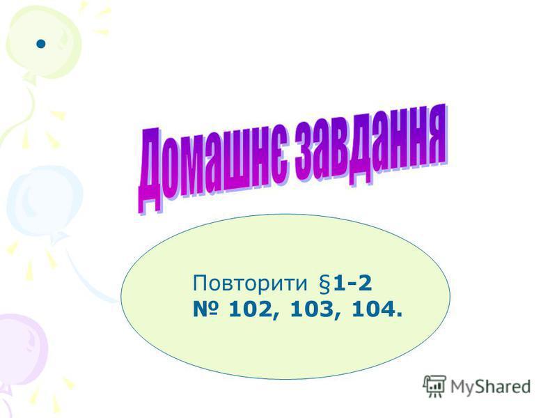 Повторити §1-2 102, 103, 104.