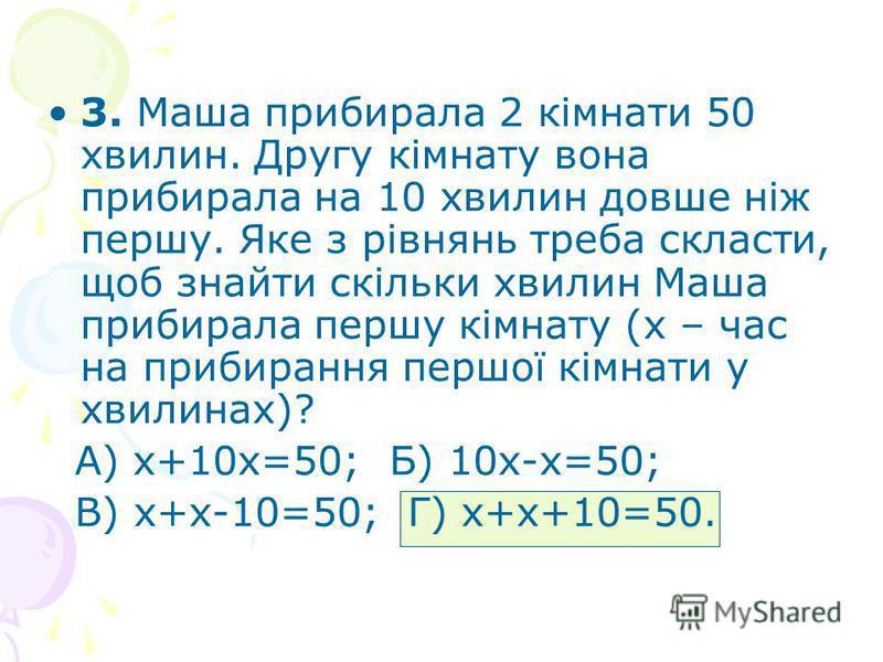 3. Маша прибирала 2 кімнати 50 хвилин. Другу кімнату вона прибирала на 10 хвилин довше ніж першу. Яке з рівнянь треба скласти, щоб знайти скільки хвилин Маша прибирала першу кімнату (х – час на прибирання першої кімнати у хвилинах)? А) х+10х=50; Б) 1