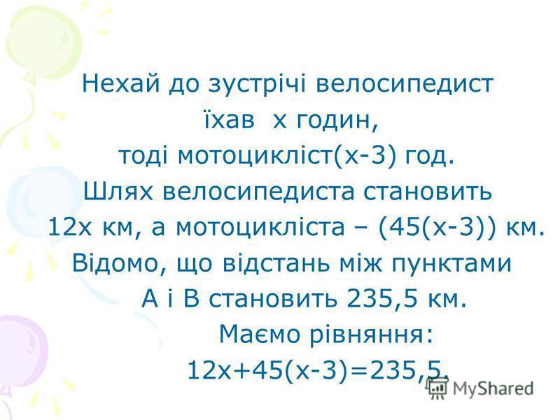 Нехай до зустрічі велосипедист їхав х годин, тоді мотоцикліст(х-3) год. Шлях велосипедиста становить 12х км, а мотоцикліста – (45(х-3)) км. Відомо, що відстань між пунктами А і В становить 235,5 км. Маємо рівняння: 12х+45(х-3)=235,5.
