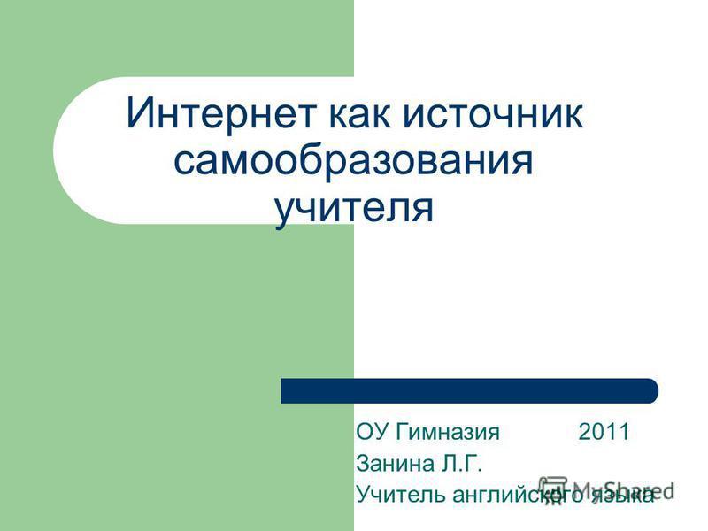 Интернет как источник самообразования учителя ОУ Гимназия 2011 Занина Л.Г. Учитель английского языка