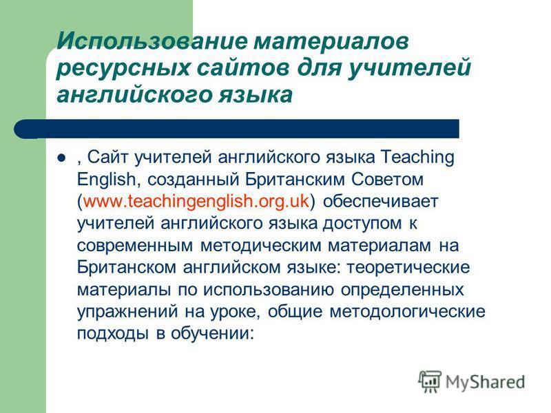 Использование материалов ресурсных сайтов для учителей английского языка, Сайт учителей английского языка Teaching English, созданный Британским Советом (www.teachingenglish.org.uk) обеспечивает учителей английского языка доступом к современным метод