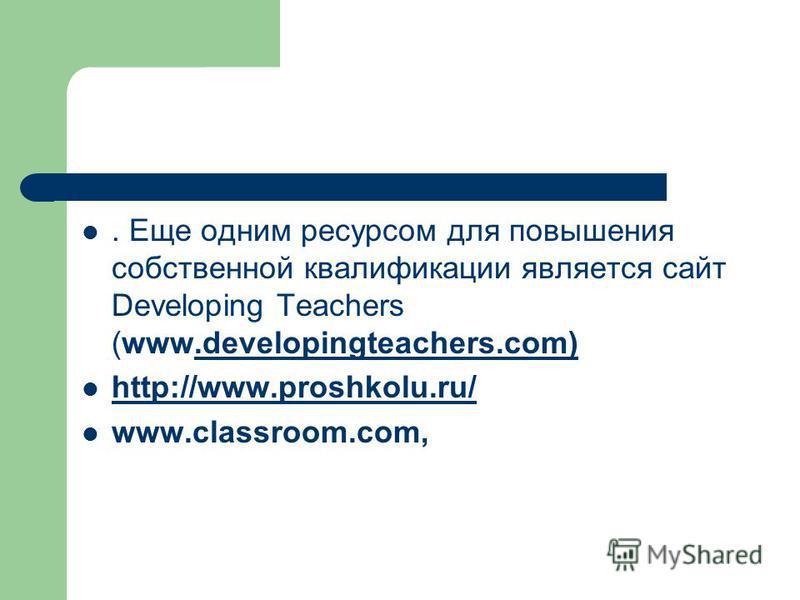 . Еще одним ресурсом для повышения собственной квалификации является сайт Developing Teachers (www.developingteachers.com).developingteachers.com) http://www.proshkolu.ru/ www.classroom.com,