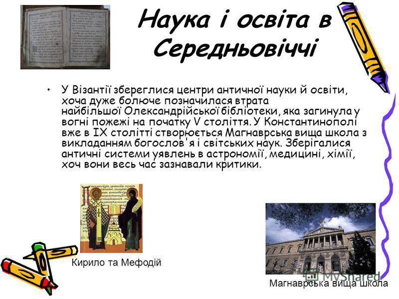Наука і освіта в Середньовіччі У Візантії збереглися центри античної науки й освіти, хоча дуже болюче позначилася втрата найбільшої Олександрійської бібліотеки, яка загинула у вогні пожежі на початку V століття. У Константинополі вже в IX столітті ст