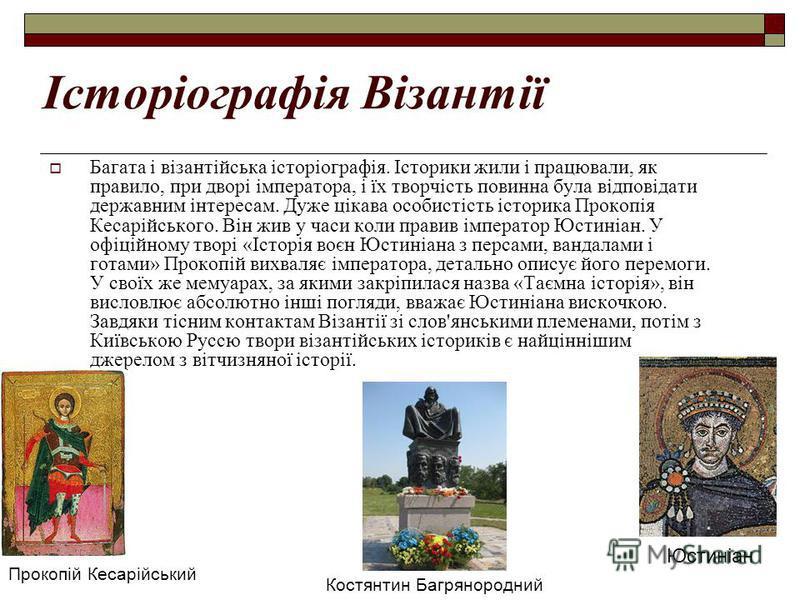 Історіографія Візантії Багата і візантійська історіографія. Історики жили і працювали, як правило, при дворі імператора, і їх творчість повинна була відповідати державним інтересам. Дуже цікава особистість історика Прокопія Кесарійського. Він жив у ч