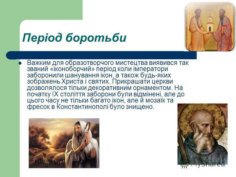 Період боротьби Важким для образотворчого мистецтва виявився так званий «іконоборчий» період коли імператори заборонили шанування ікон, а також будь-яких зображень Христа і святих. Прикрашати церкви дозволялося тільки декоративним орнаментом. На поча