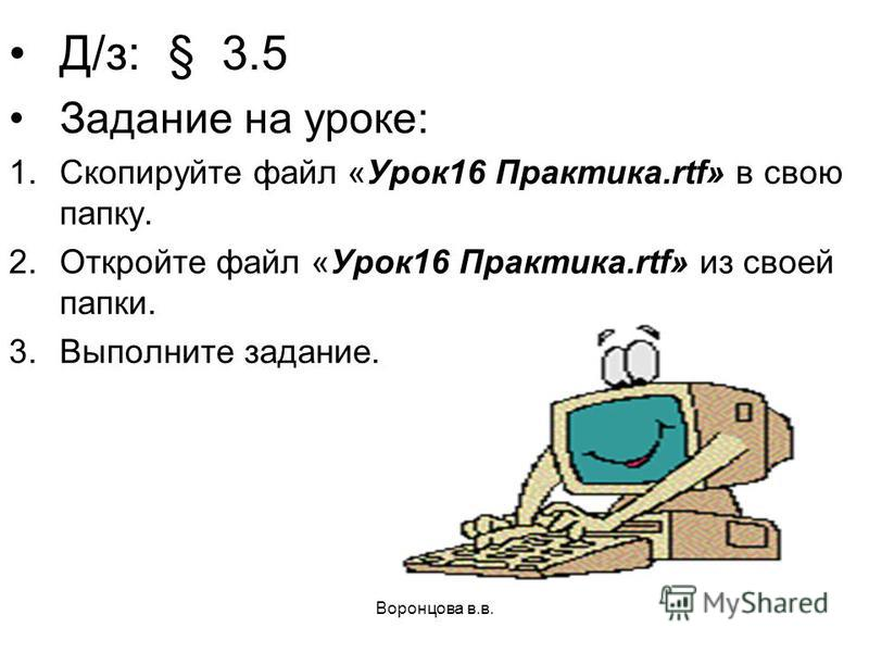 Воронцова в.в. Д/з: § 3.5 Задание на уроке: 1. Скопируйте файл «Урок 16 Практика.rtf» в свою папку. 2. Откройте файл «Урок 16 Практика.rtf» из своей папки. 3. Выполните задание.