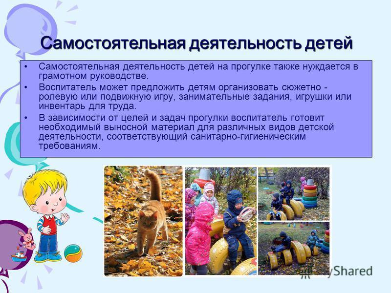 Самостоятельная деятельность детей Самостоятельная деятельность детей на прогулке также нуждается в грамотном руководстве. Воспитатель может предложить детям организовать сюжетно - ролевую или подвижную игру, занимательные задания, игрушки или инвент
