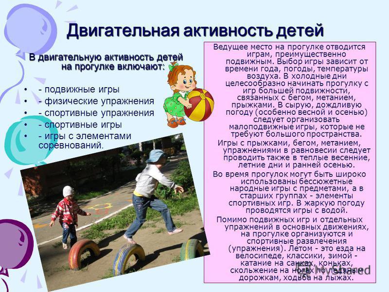 Двигательная активность детей В двигательную активность детей на прогулке включают: - подвижные игры - физические упражнения - спортивные упражнения - спортивные игры - игры с элементами соревнований. Ведущее место на прогулке отводится играм, преиму