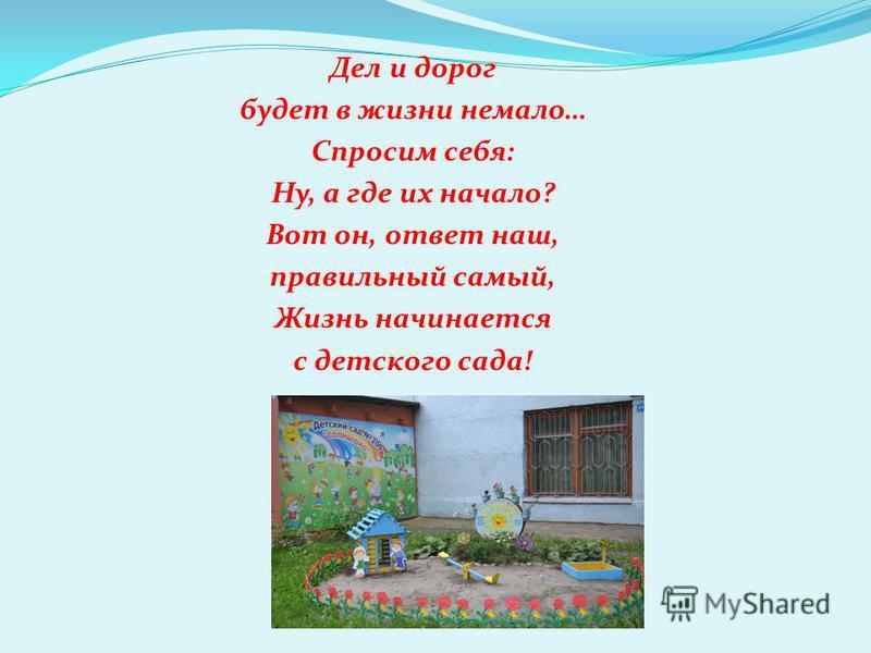 Дел и дорог будет в жизни немало… Спросим себя: Ну, а где их начало? Вот он, ответ наш, правильный самый, Жизнь начинается с детского сада!