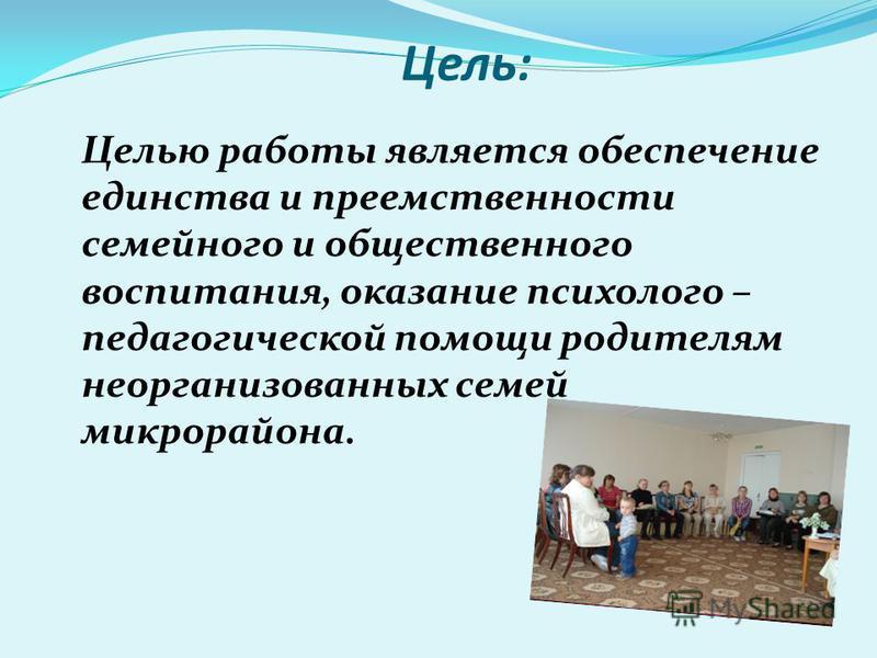 Цель: Целью работы является обеспечение единства и преемственности семейного и общественного воспитания, оказание психолого – педагогической помощи родителям неорганизованных семей микрорайона.
