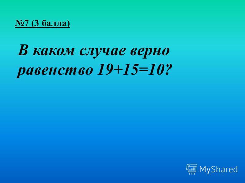 7 (3 балла) В каком случае верно равенство 19+15=10?