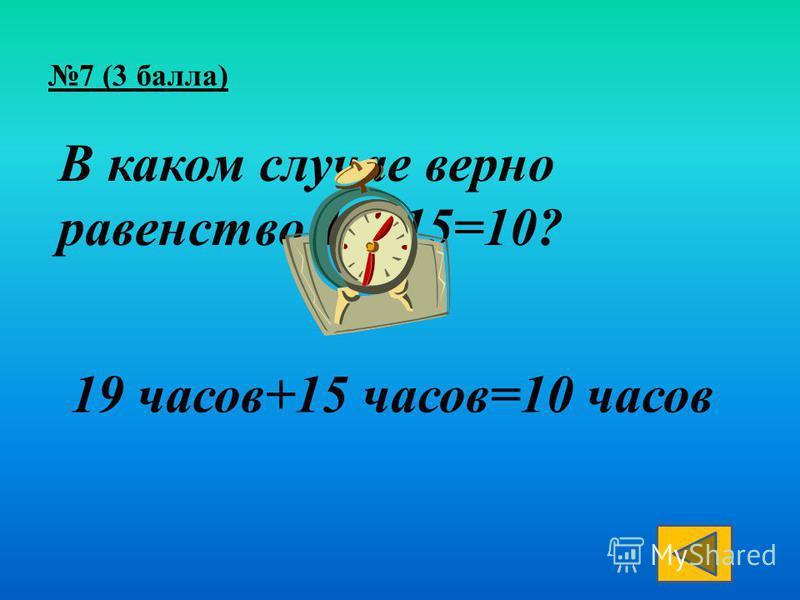 В каком случае верно равенство 19+15=10? 19 часов+15 часов=10 часов