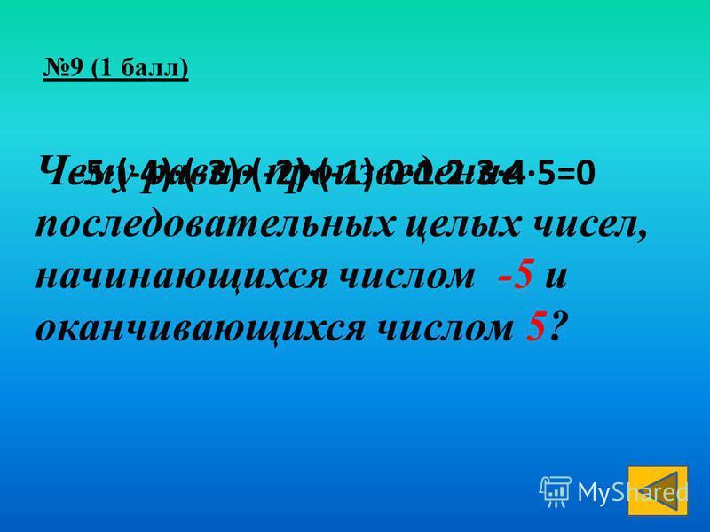 Чему равно произведение последовательных целых чисел, начинающихся числом -5 и оканчивающихся числом 5? -5(-4)(-3)(-2)(-1)012345=0